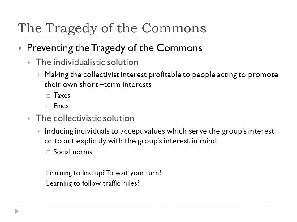 The Tragedy of the Commons  Preventing the Tragedy of the Commons  The individualistic solution  Making the collectivist interest profitable to peo
