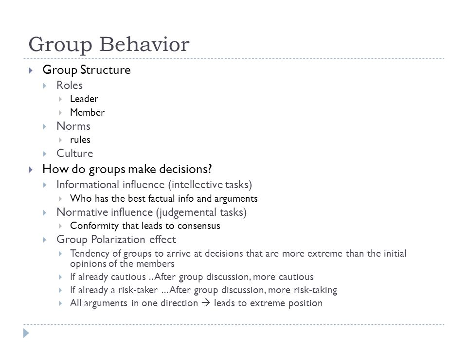 Group Behavior  Group Structure  Roles  Leader  Member  Norms  rules  Culture  How do groups make decisions?  Informational influence (intell