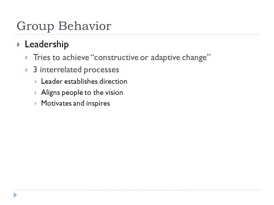 "Group Behavior  Leadership  Tries to achieve ""constructive or adaptive change""  3 interrelated processes  Leader establishes direction  Aligns pe"