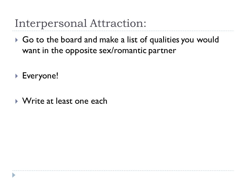 Interpersonal Attraction:  Go to the board and make a list of qualities you would want in the opposite sex/romantic partner  Everyone!  Write at le