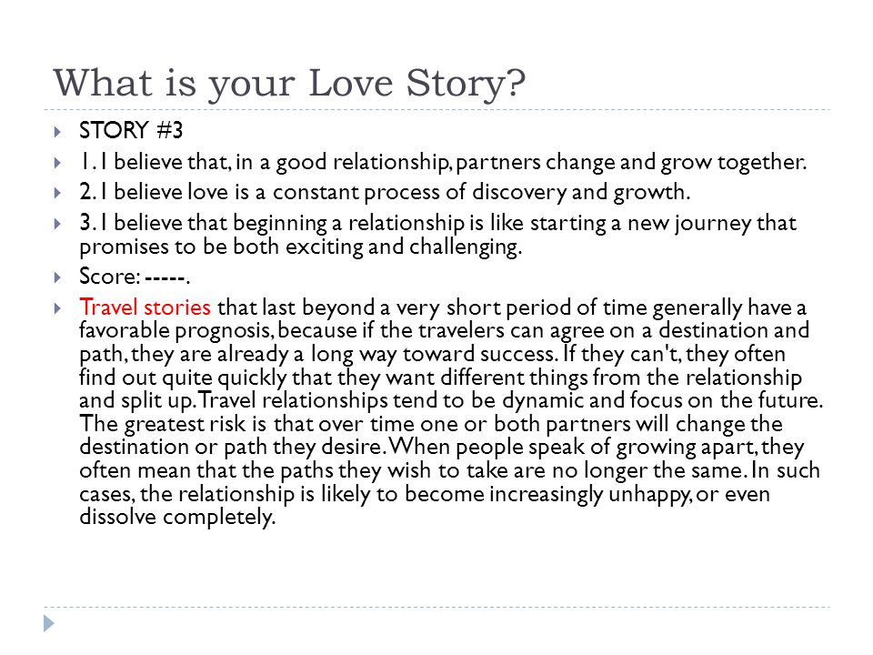 What is your Love Story?  STORY #3  1. I believe that, in a good relationship, partners change and grow together.  2. I believe love is a constant