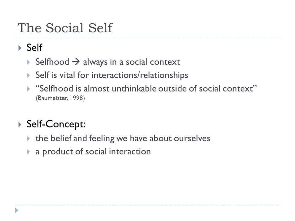 The Social Self  Self-Concept:  Cooley's Symbolic Interactionist Theory of Self (Cooley, 1902)  We create selves  emerges from our interactions with others and our own reflection as to how others see us  We reflect about ourselves based on how we think other people see us  Object of own reflection  Example:  A child is told he/she is a good kid ...
