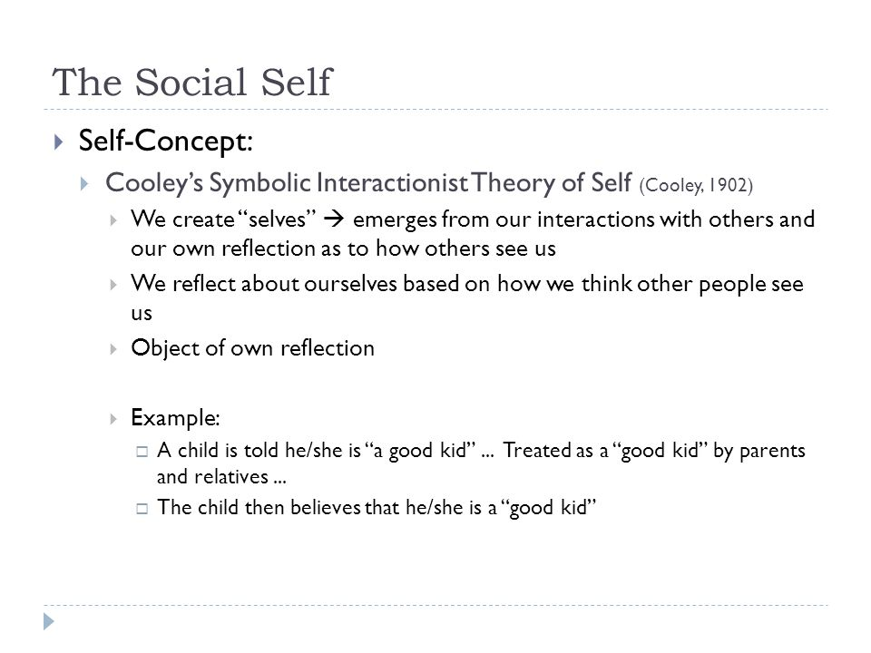 "The Social Self  Self-Concept:  Cooley's Symbolic Interactionist Theory of Self (Cooley, 1902)  We create ""selves""  emerges from our interactions"