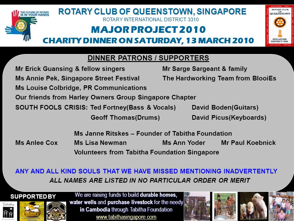 ROTARY CLUB OF QUEENSTOWN, SINGAPORE ROTARY INTERNATIONAL DISTRICT 3310 MAJOR PROJECT 2010 CHARITY DINNER ON SATURDAY, 13 MARCH 2010 We are raising funds to build durable homes, water wells and purchase livestock for the needy in Cambodia through Tabitha Foundation in Cambodia through Tabitha Foundation www.tabithasingapore.com www.tabithasingapore.com SUPPORTED BY DINNER PATRONS / SUPPORTERS Rtn Clara HoRtn Joanne Guo Rtn Laurent & Sissy BertrandMs Tan Geok Hua Rtn Getty & Eleanor Goh & family & friendsMr Steven Tsui Rtn Peter & Vasantha HuggerRtn Michael Hinterbrandner Rtn Keith Ng & family & friendsRtn To Chee Kan & Florence Rtn Tony & Lynnette ChngRtn Stephane & Andreza Benoist Mr Jin YongMr Chee Hoon Ms Siri Sannaess and Mr Petter PlassbakMs Jojo and Martin Hardy Ms Jackie and Mr Jue MorrisMs Jeannine and Mr Robert Green Mr Matthew Howden and Ms Adeline LeongMs Jill and Mr Barney Phillips Ms Angie and Mr Peter CroftMr Sven Cederquist Mr Jan TidlundMs Sabrina Schwarz PP Ravi Velu, Mr Skorpio & Ms Bambalina