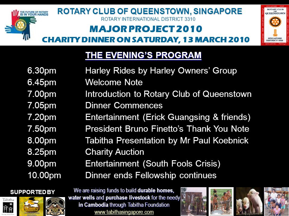 ROTARY CLUB OF QUEENSTOWN, SINGAPORE ROTARY INTERNATIONAL DISTRICT 3310 MAJOR PROJECT 2010 CHARITY DINNER ON SATURDAY, 13 MARCH 2010 We are raising funds to build durable homes, water wells and purchase livestock for the needy in Cambodia through Tabitha Foundation in Cambodia through Tabitha Foundation www.tabithasingapore.com www.tabithasingapore.com SUPPORTED BY WELCOMEAND THANK YOU FOR YOUR SUPPORT PLEASE ENJOY YOUR EVENING WITH US