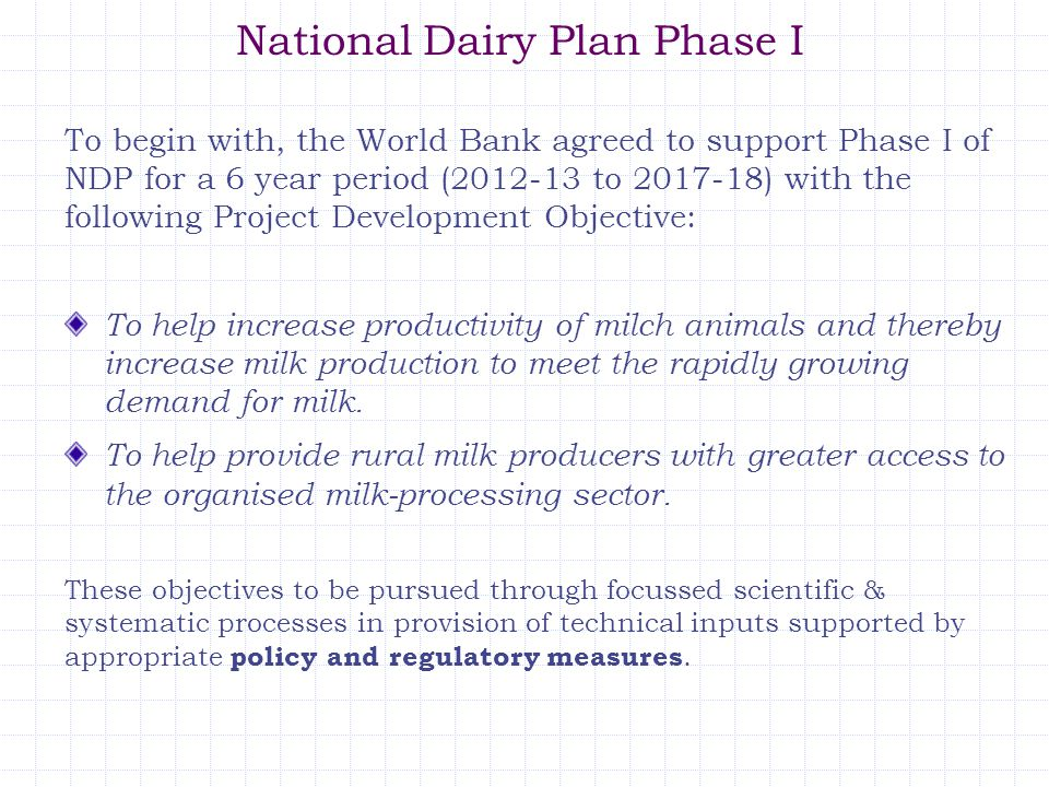 National Dairy Plan Phase I To begin with, the World Bank agreed to support Phase I of NDP for a 6 year period (2012-13 to 2017-18) with the following Project Development Objective: To help increase productivity of milch animals and thereby increase milk production to meet the rapidly growing demand for milk.