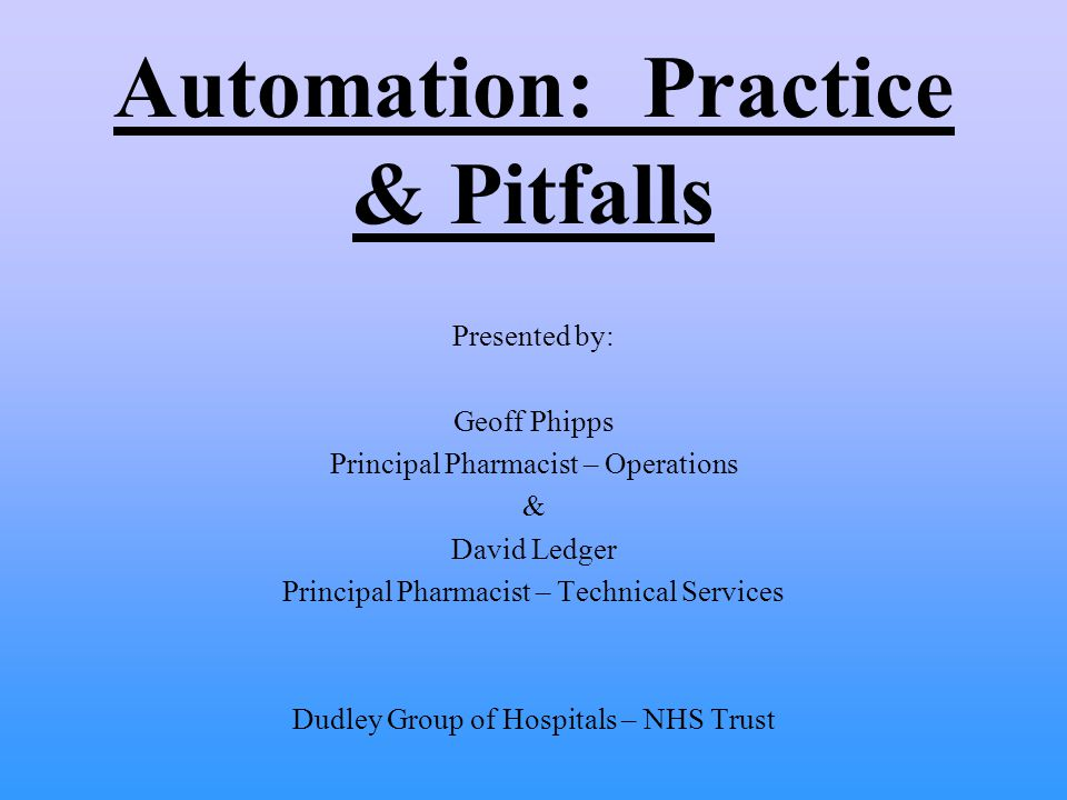 Automation: Practice & Pitfalls Presented by: Geoff Phipps Principal Pharmacist – Operations & David Ledger Principal Pharmacist – Technical Services Dudley Group of Hospitals – NHS Trust