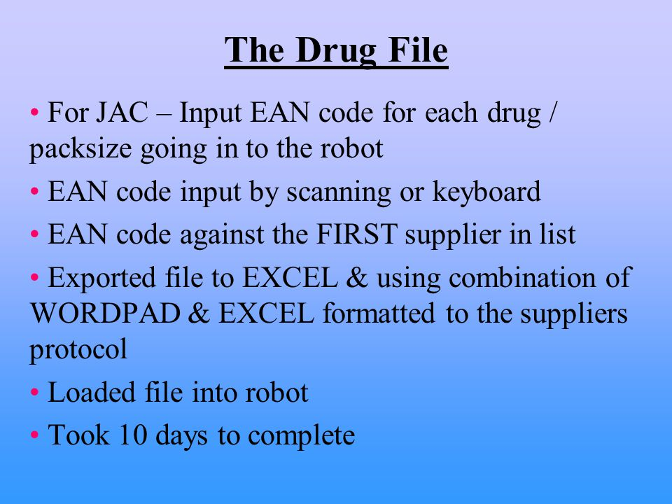 The Drug File For JAC – Input EAN code for each drug / packsize going in to the robot EAN code input by scanning or keyboard EAN code against the FIRST supplier in list Exported file to EXCEL & using combination of WORDPAD & EXCEL formatted to the suppliers protocol Loaded file into robot Took 10 days to complete