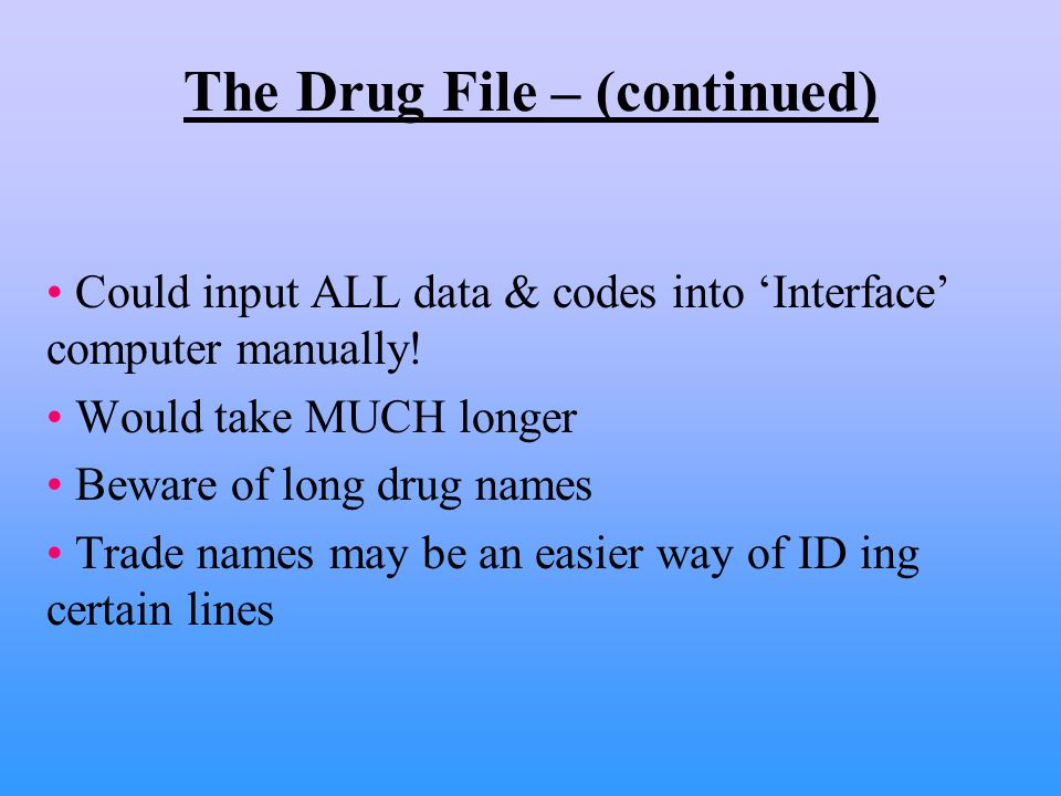 The Drug File – (continued) Could input ALL data & codes into 'Interface' computer manually.