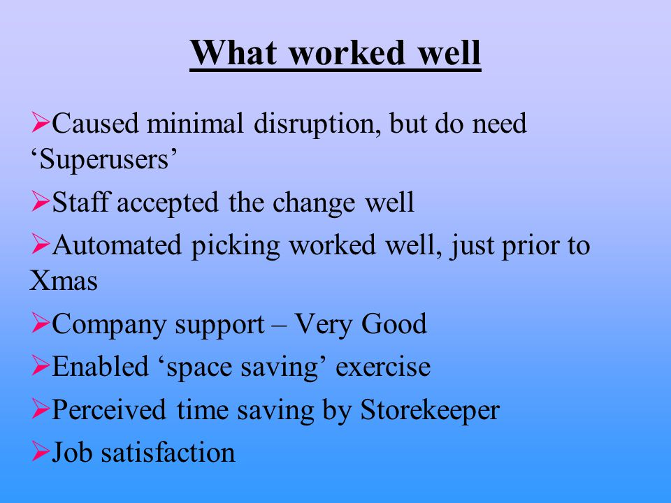 What worked well  Caused minimal disruption, but do need 'Superusers'  Staff accepted the change well  Automated picking worked well, just prior to Xmas  Company support – Very Good  Enabled 'space saving' exercise  Perceived time saving by Storekeeper  Job satisfaction