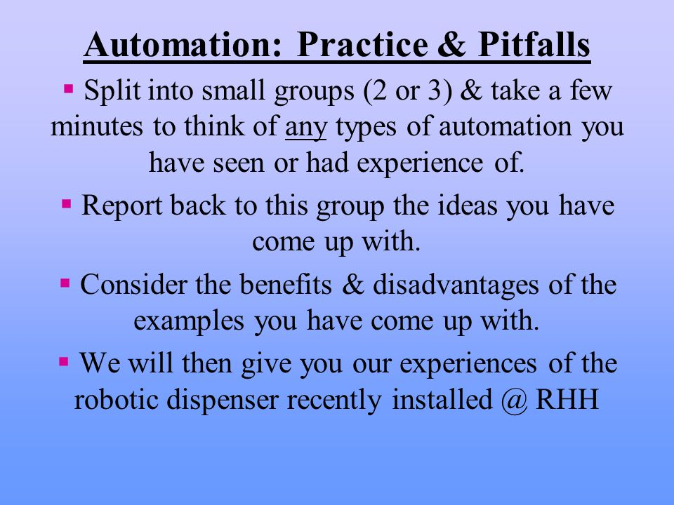 Automation: Practice & Pitfalls  Split into small groups (2 or 3) & take a few minutes to think of any types of automation you have seen or had experience of.