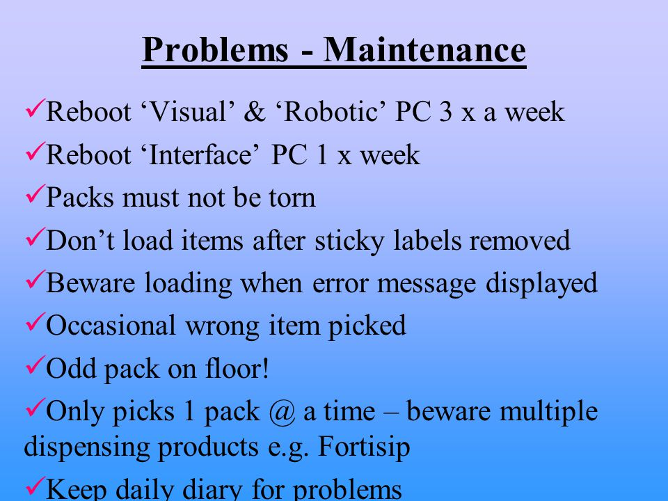 Problems - Maintenance Reboot 'Visual' & 'Robotic' PC 3 x a week Reboot 'Interface' PC 1 x week Packs must not be torn Don't load items after sticky labels removed Beware loading when error message displayed Occasional wrong item picked Odd pack on floor.