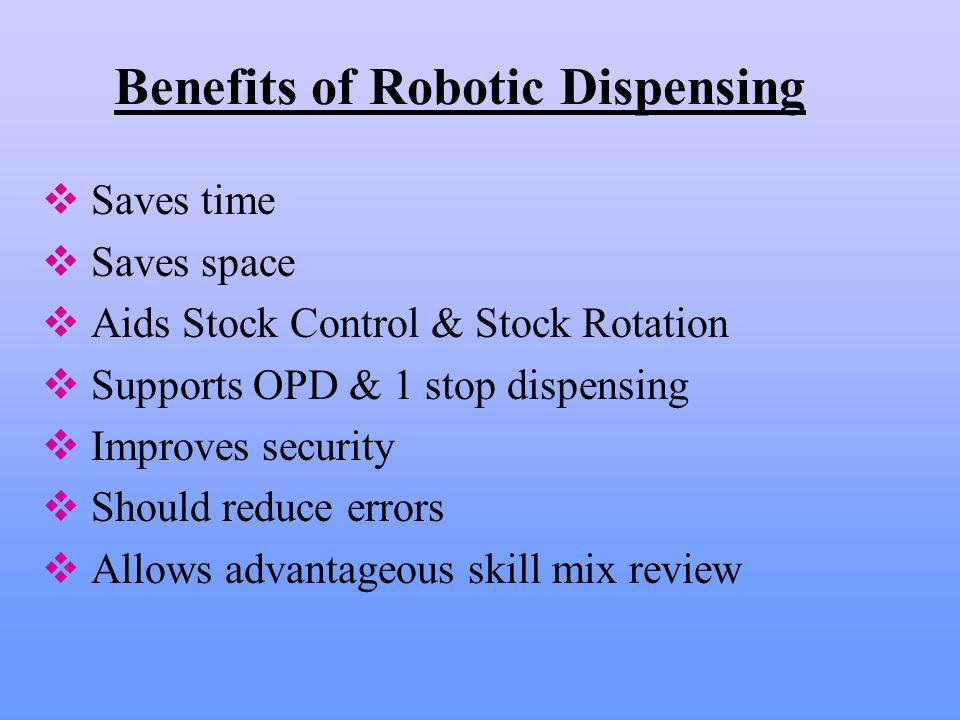 Benefits of Robotic Dispensing  Saves time  Saves space  Aids Stock Control & Stock Rotation  Supports OPD & 1 stop dispensing  Improves security  Should reduce errors  Allows advantageous skill mix review