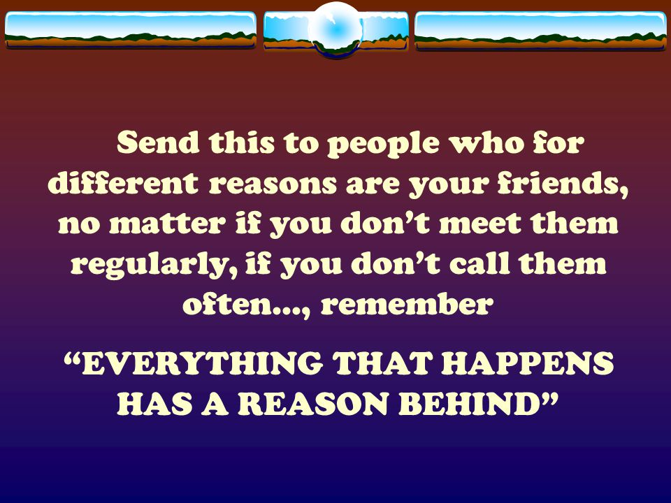 Send this to people who for different reasons are your friends, no matter if you don't meet them regularly, if you don't call them often..., remember