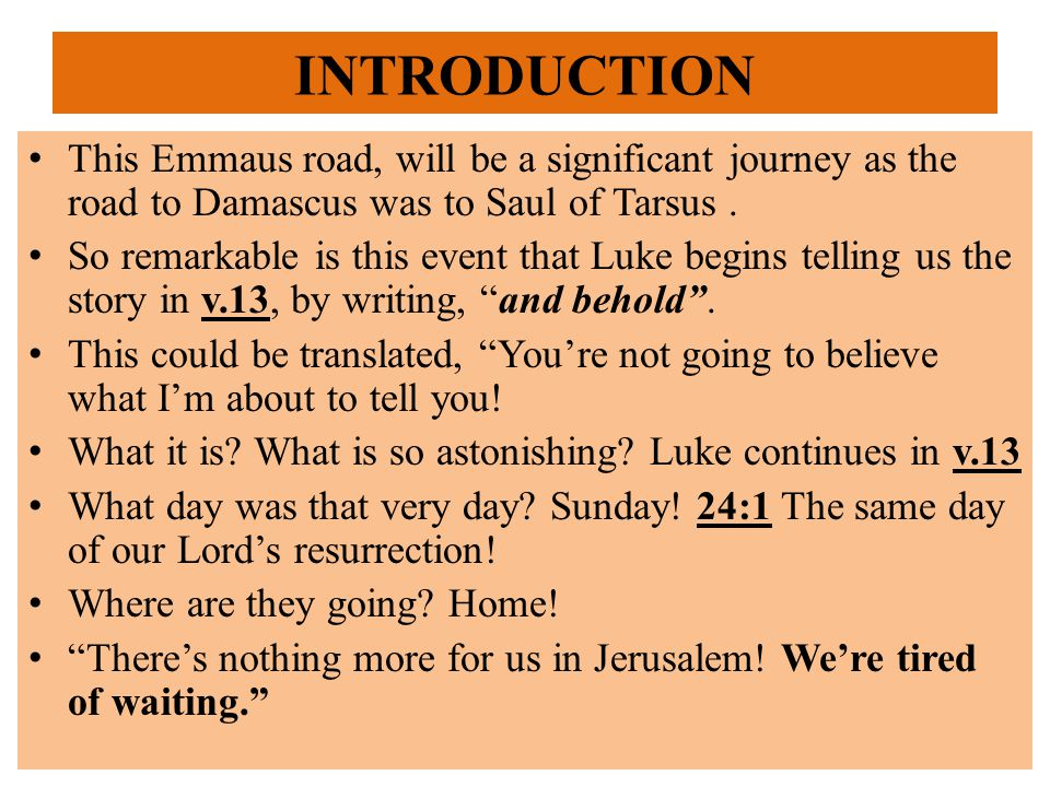 INTRODUCTION This Emmaus road, will be a significant journey as the road to Damascus was to Saul of Tarsus.