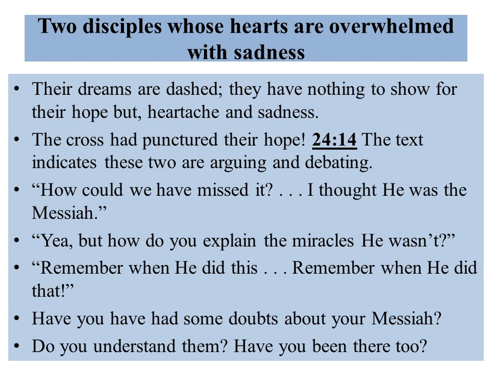 Two disciples whose hearts are overwhelmed with sadness Their dreams are dashed; they have nothing to show for their hope but, heartache and sadness.