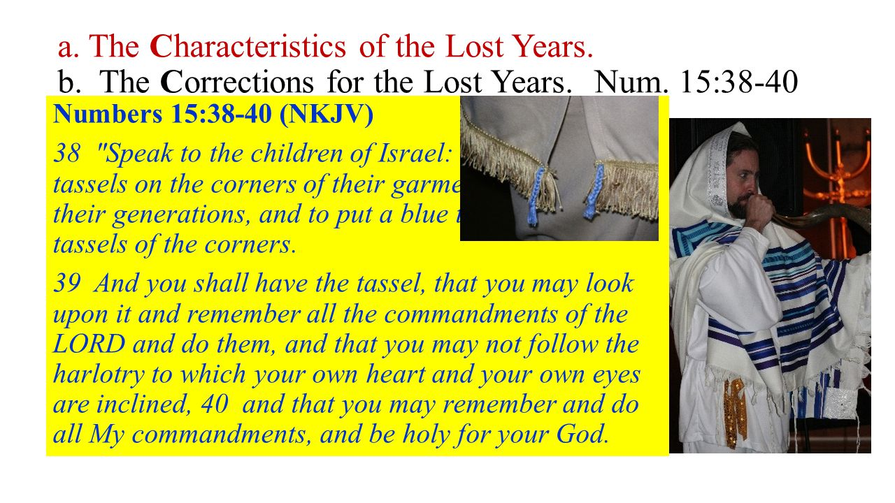 a. The Characteristics of the Lost Years. b. The Corrections for the Lost Years.Num. 15:38-40 Make a cord of Blue in the fringe of the Garments as a R