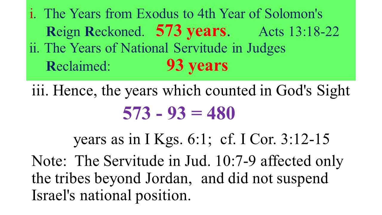 i. The Years from Exodus to 4th Year of Solomon's Reign Reckoned. 573 years. Acts 13:18-22 ii. The Years of National Servitude in Judges Reclaimed: 93