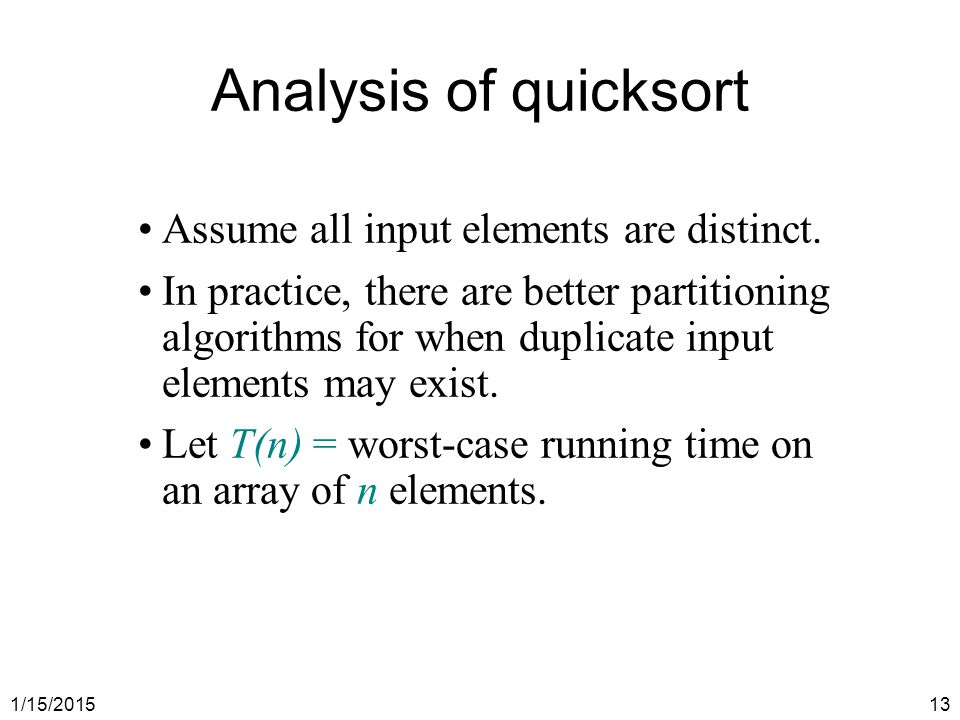 1/15/201513 Analysis of quicksort Assume all input elements are distinct. In practice, there are better partitioning algorithms for when duplicate inp