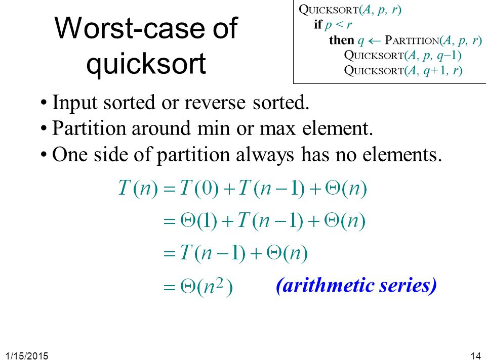 1/15/201514 Worst-case of quicksort Input sorted or reverse sorted. Partition around min or max element. One side of partition always has no elements.