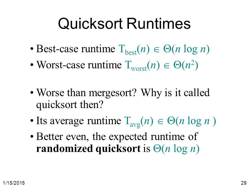 1/15/201529 Quicksort Runtimes Best-case runtime T best (n)   (n log n) Worst-case runtime T worst (n)   (n 2 ) Worse than mergesort? Why is it ca