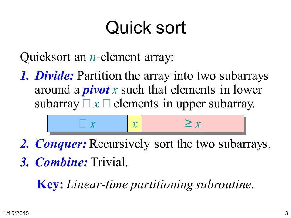 1/15/20153 Quick sort Quicksort an n-element array: 1.Divide: Partition the array into two subarrays around a pivot x such that elements in lower suba