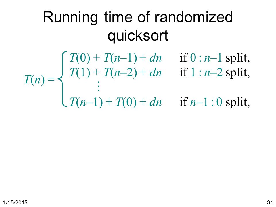 1/15/201531 Running time of randomized quicksort T(n) = T(0) + T(n–1) + dnif 0 : n–1 split, T(1) + T(n–2) + dnif 1 : n–2 split,  T(n–1) + T(0) + dnif