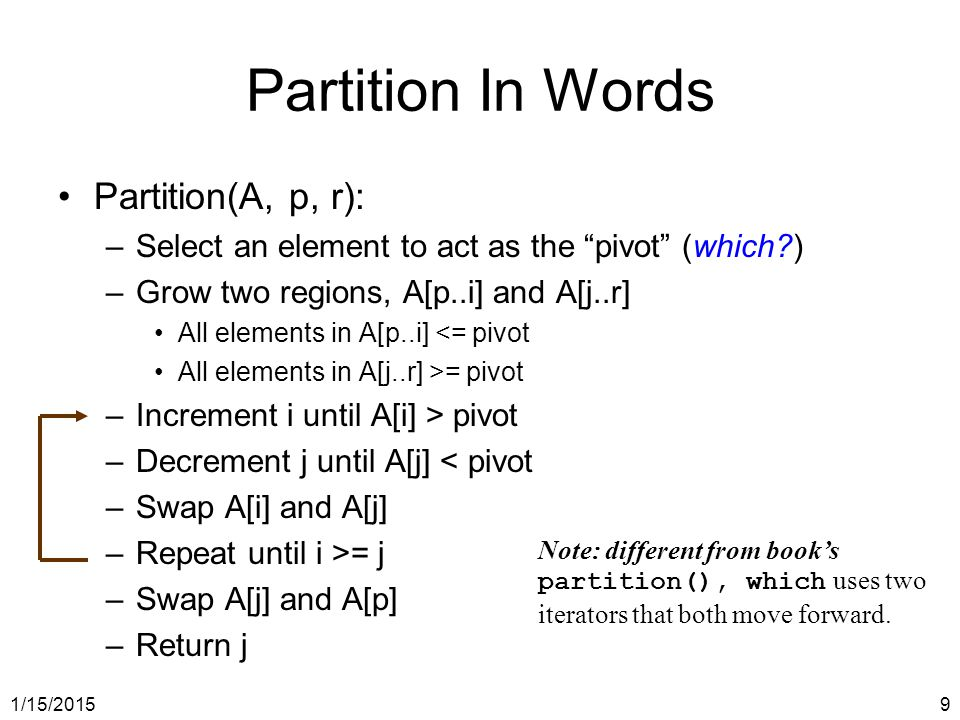 """1/15/20159 Partition In Words Partition(A, p, r): –Select an element to act as the """"pivot"""" (which?) –Grow two regions, A[p..i] and A[j..r] All element"""
