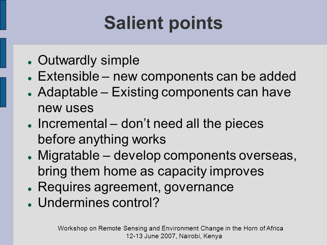 Workshop on Remote Sensing and Environment Change in the Horn of Africa 12-13 June 2007, Nairobi, Kenya Salient points Outwardly simple Extensible – n
