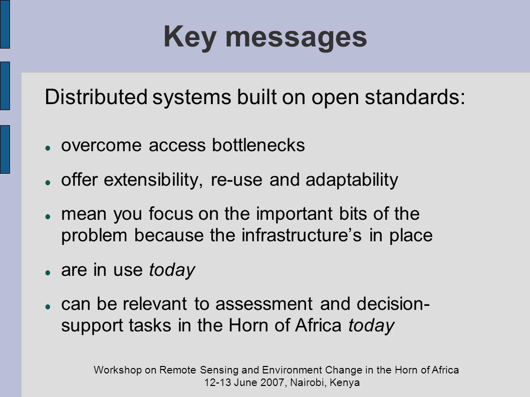 Workshop on Remote Sensing and Environment Change in the Horn of Africa 12-13 June 2007, Nairobi, Kenya Key messages Distributed systems built on open