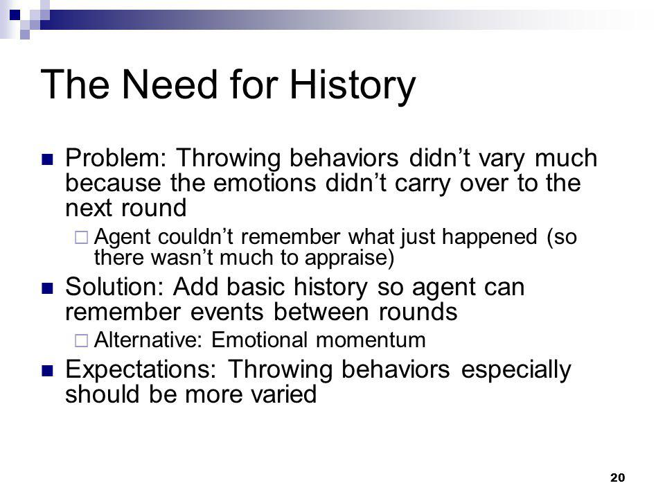 20 The Need for History Problem: Throwing behaviors didn't vary much because the emotions didn't carry over to the next round  Agent couldn't remembe