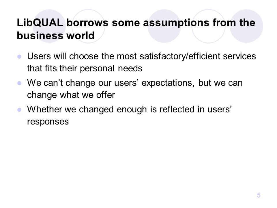 5 LibQUAL borrows some assumptions from the business world Users will choose the most satisfactory/efficient services that fits their personal needs We can't change our users' expectations, but we can change what we offer Whether we changed enough is reflected in users' responses