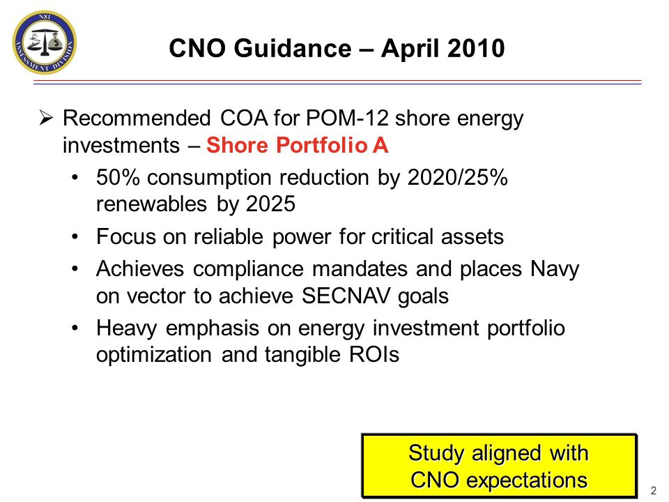2 CNO Guidance – April 2010  Recommended COA for POM-12 shore energy investments – Shore Portfolio A 50% consumption reduction by 2020/25% renewables by 2025 Focus on reliable power for critical assets Achieves compliance mandates and places Navy on vector to achieve SECNAV goals Heavy emphasis on energy investment portfolio optimization and tangible ROIs Study aligned with CNO expectations