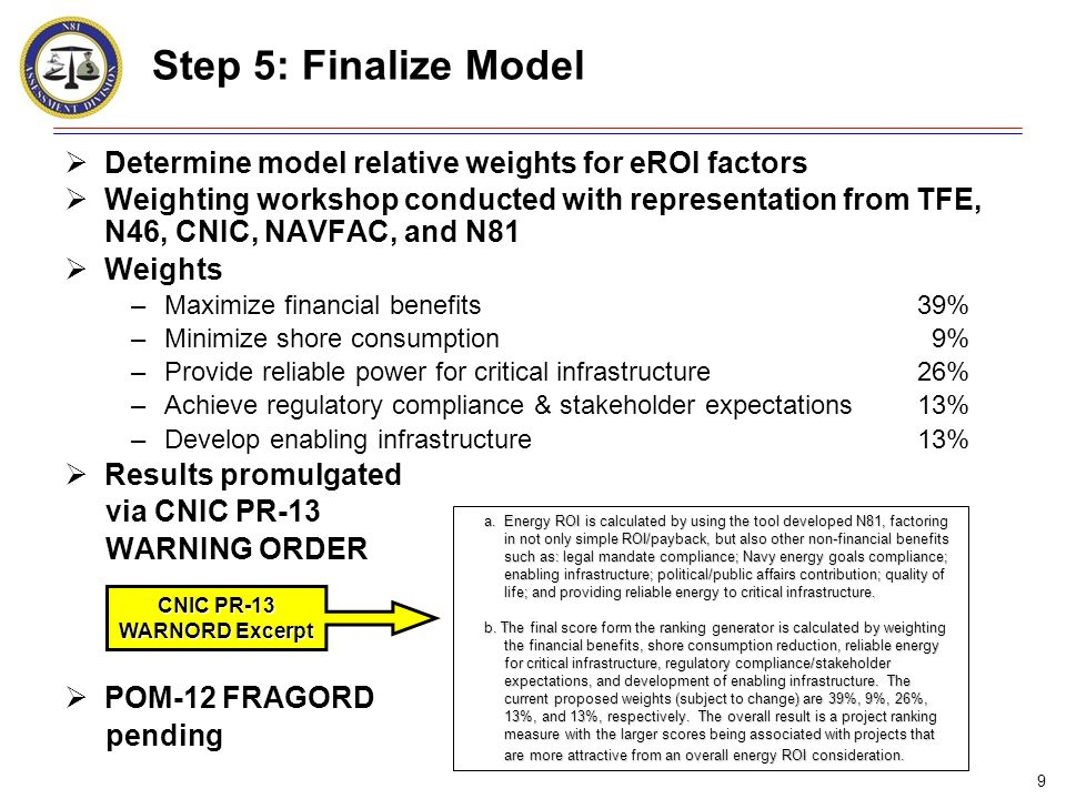 9 Step 5: Finalize Model  Determine model relative weights for eROI factors  Weighting workshop conducted with representation from TFE, N46, CNIC, NAVFAC, and N81  Weights –Maximize financial benefits39% –Minimize shore consumption 9% –Provide reliable power for critical infrastructure26% –Achieve regulatory compliance & stakeholder expectations13% –Develop enabling infrastructure13%  Results promulgated via CNIC PR-13 WARNING ORDER  POM-12 FRAGORD pending CNIC PR-13 WARNORD Excerpt a.Energy ROI is calculated by using the tool developed N81, factoring in not only simple ROI/payback, but also other non-financial benefits such as: legal mandate compliance; Navy energy goals compliance; enabling infrastructure; political/public affairs contribution; quality of life; and providing reliable energy to critical infrastructure.