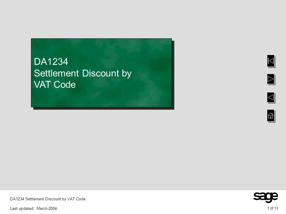 2 of 13 DA1234 Settlement Discount by VAT Code Last updated: March-2004 Overview Overview of Settlement Discount by VAT Code With your system set up to use Settlement Discount by VAT Code functionality is provided that enables settlement discount in Accounts Receivable and Accounts Payable to be posted to specific posting codes defined against the VAT code, as opposed to the posting code defined on the relevant General Ledger control account record The mechanism for managing this functionality is clear and auditable Note that to use this functionality the system keys CESPLITSC, OPCLAWVAT and/or POCLAWVAT must be set to YES and your system must be set up to use European VAT (DA0370) Overview of Settlement Discount by VAT Code With your system set up to use Settlement Discount by VAT Code functionality is provided that enables settlement discount in Accounts Receivable and Accounts Payable to be posted to specific posting codes defined against the VAT code, as opposed to the posting code defined on the relevant General Ledger control account record The mechanism for managing this functionality is clear and auditable Note that to use this functionality the system keys CESPLITSC, OPCLAWVAT and/or POCLAWVAT must be set to YES and your system must be set up to use European VAT (DA0370)