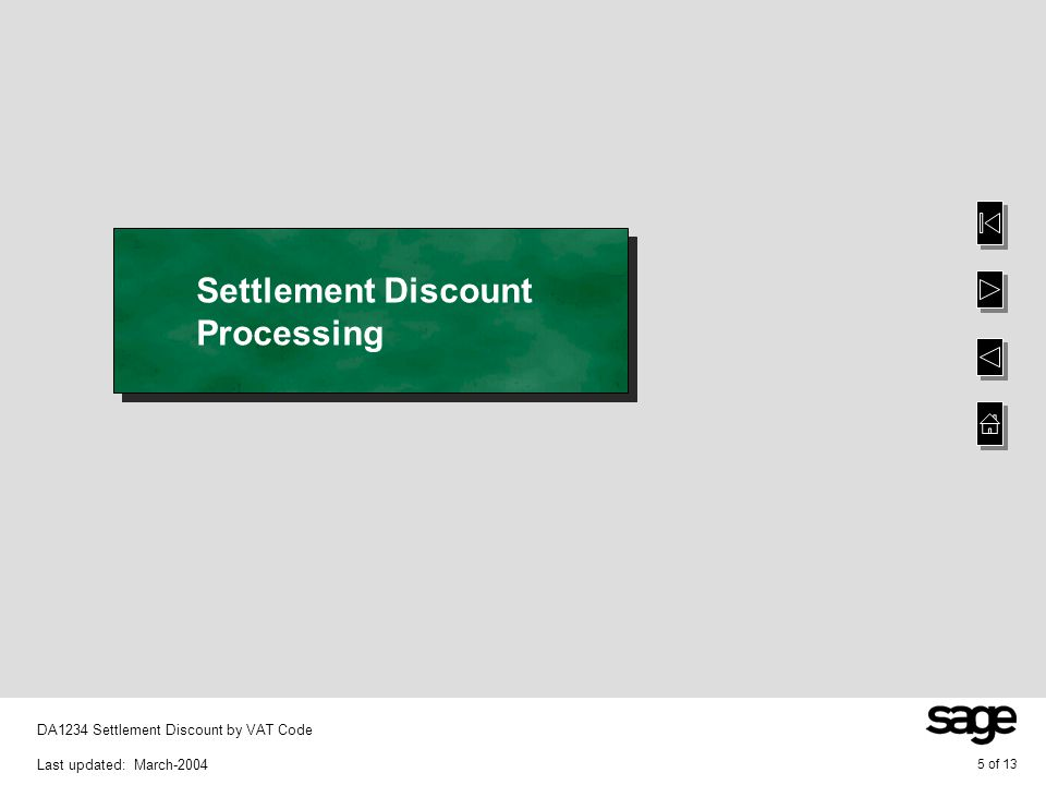 6 of 13 DA1234 Settlement Discount by VAT Code Last updated: March-2004 Cash – Accounts Receivable Settlement discount is posted to the sales settlement discount posting code defined against the appropriate VAT code when the batch is posted if the system key OPCLAWVAT is set to YES The functionality of this option has NOT been modified however settlement discount is now posted to the General Ledger posting code defined against the VAT code Note that this functionality is NOT available for Accounts Receivable Refunds