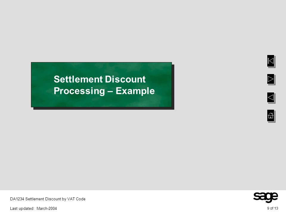 10 of 13 DA1234 Settlement Discount by VAT Code Last updated: March-2004 Accounts Receivable Settlement Discount Processing VAT codes: V - 17.5% L - 25% A foreign Customer has an exchange rate of divide (/) by 1.5 An invoice for 242.50 has two lines of 100.00 posting to each of the above VAT codes – 42.50 is the calculated VAT amount A cash item for 230.37 is posted against the invoice – 5% settlement discount was taken