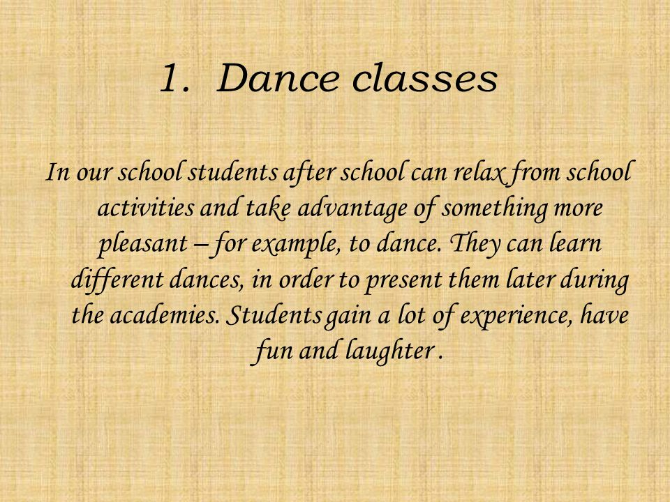1.Dance classes In our school students after school can relax from school activities and take advantage of something more pleasant – for example, to dance.