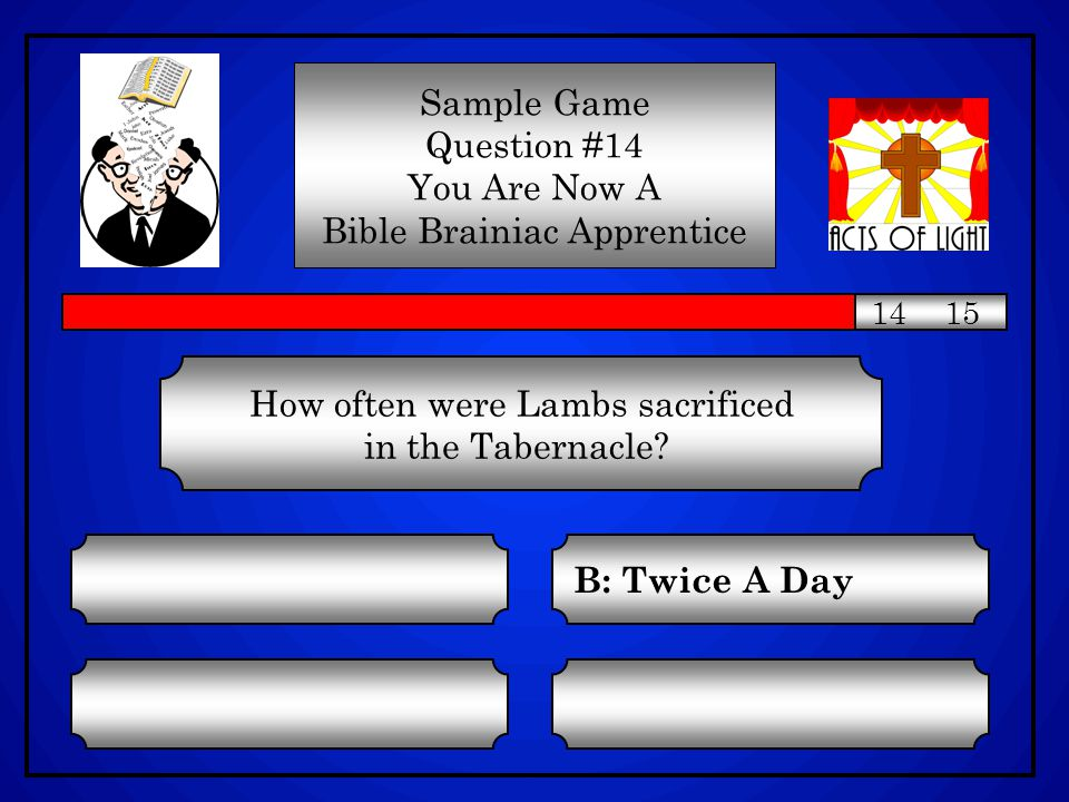How often were Lambs sacrificed in the Tabernacle? C: Once A Week A: One A Day D: As Needed B: Twice A Day Sample Game Question #14 You Are Now A Bibl