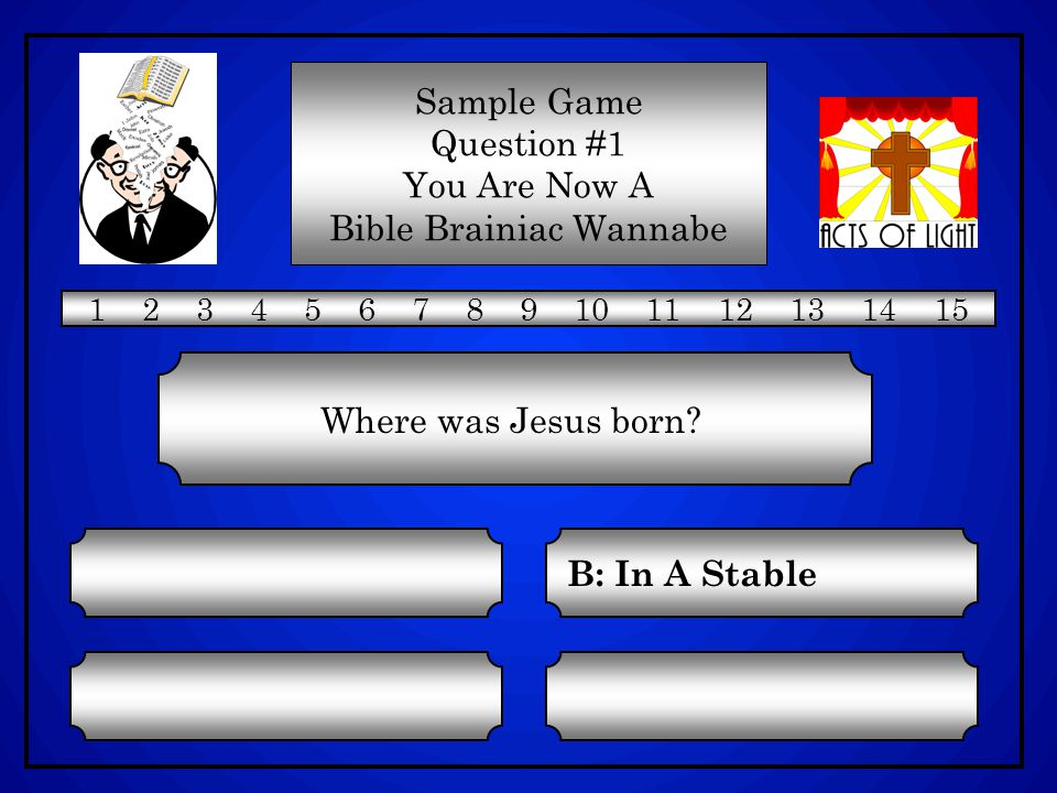 C: In An Inn A: In A Field D: In A Palace B: In A Stable Sample Game Question #1 You Are Now A Bible Brainiac Wannabe 1 2 3 4 5 6 7 8 9 10 11 12 13 14 15 Where was Jesus born