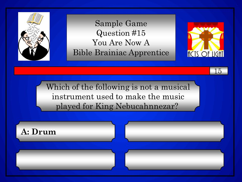 Which of the following is not a musical instrument used to make the music played for King Nebucahnnezar? C: Lyre A: Drum D: Horn B: Zither Sample Game
