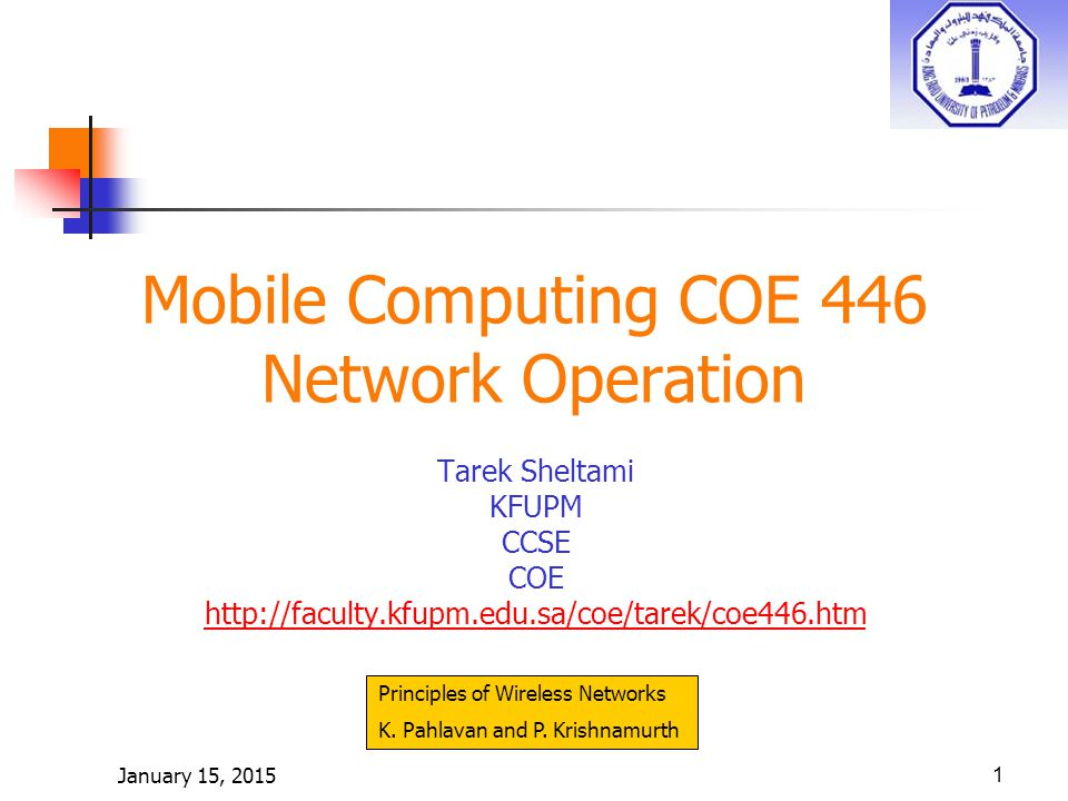 January 15, 20151 Mobile Computing COE 446 Network Operation Tarek Sheltami KFUPM CCSE COE http://faculty.kfupm.edu.sa/coe/tarek/coe446.htm Principles of Wireless Networks K.
