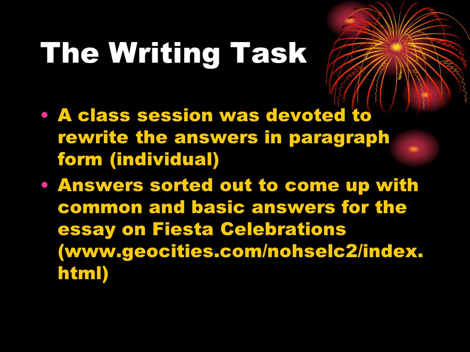 The Writing Task A class session was devoted to rewrite the answers in paragraph form (individual) Answers sorted out to come up with common and basic answers for the essay on Fiesta Celebrations (www.geocities.com/nohselc2/index.