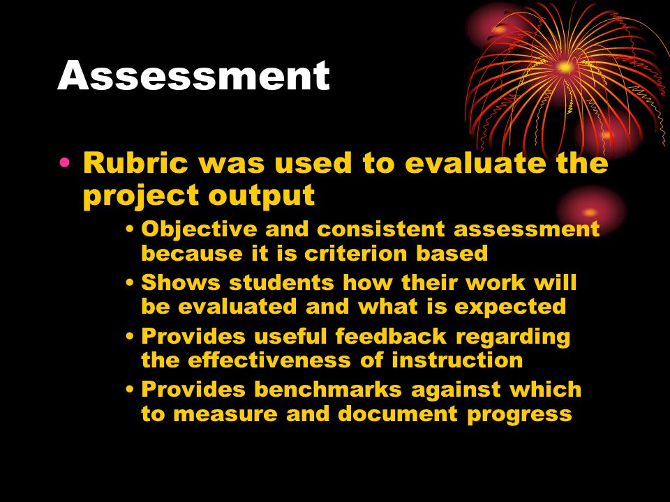 Assessment Rubric was used to evaluate the project output Objective and consistent assessment because it is criterion based Shows students how their w