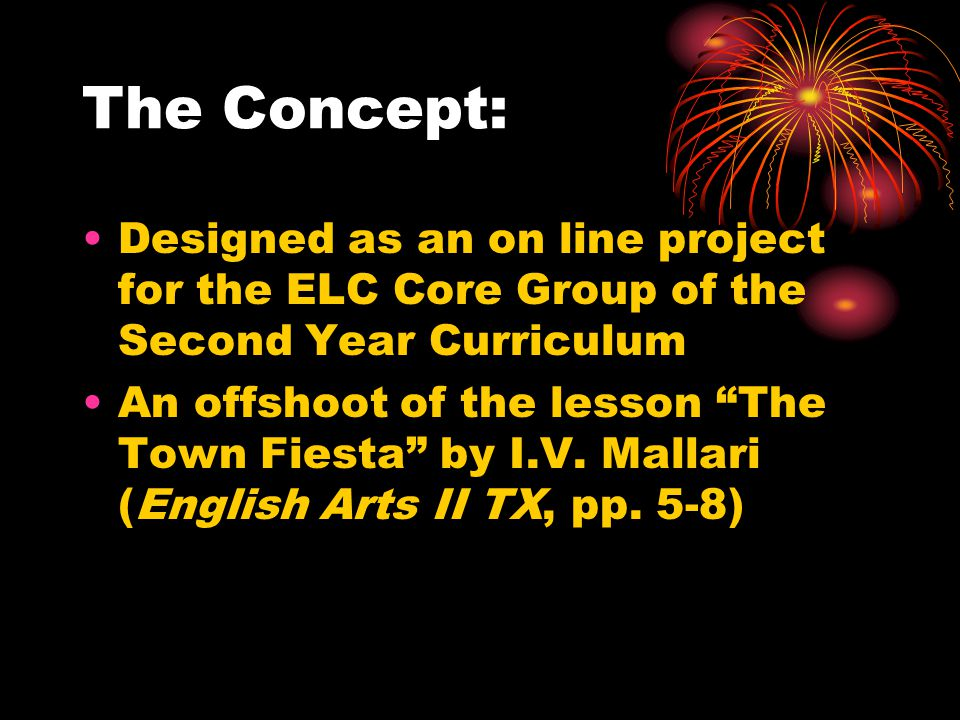 "The Concept: Designed as an on line project for the ELC Core Group of the Second Year Curriculum An offshoot of the lesson ""The Town Fiesta"" by I.V. M"