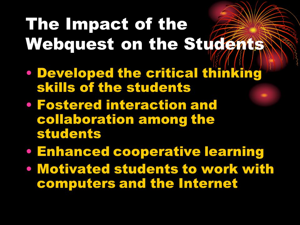 The Impact of the Webquest on the Students Developed the critical thinking skills of the students Fostered interaction and collaboration among the stu