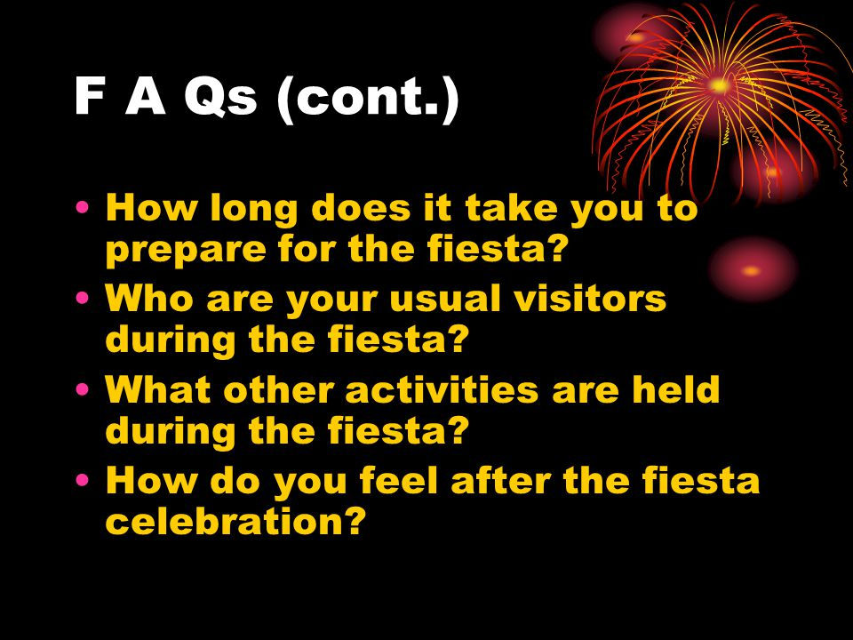 F A Qs (cont.) How long does it take you to prepare for the fiesta? Who are your usual visitors during the fiesta? What other activities are held duri