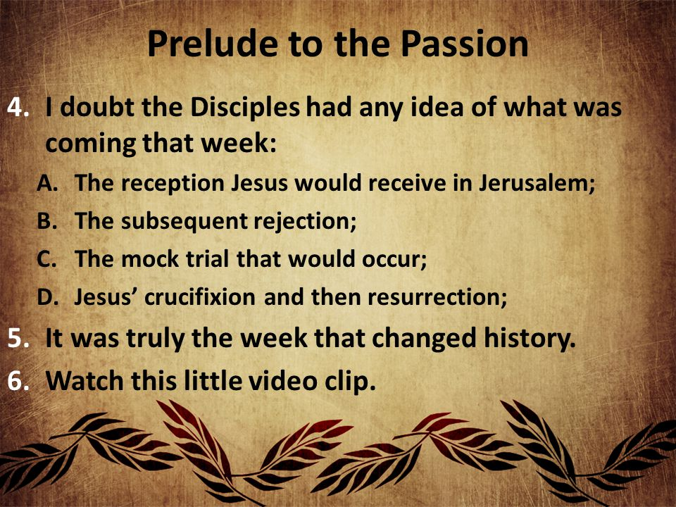 Prelude to the Passion 4.I doubt the Disciples had any idea of what was coming that week: A.The reception Jesus would receive in Jerusalem; B.The subsequent rejection; C.The mock trial that would occur; D.Jesus' crucifixion and then resurrection; 5.It was truly the week that changed history.