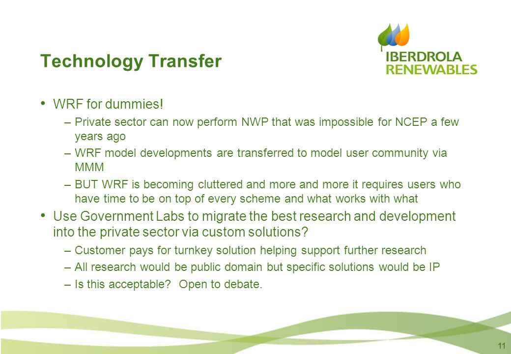 11 Technology Transfer WRF for dummies! –Private sector can now perform NWP that was impossible for NCEP a few years ago –WRF model developments are t