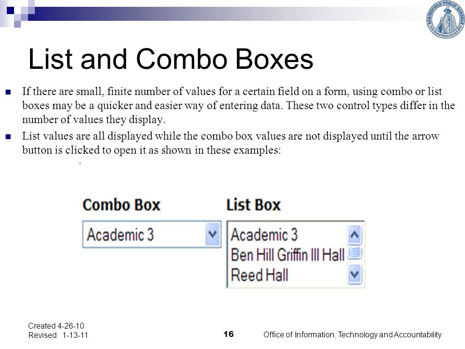 List and Combo Boxes If there are small, finite number of values for a certain field on a form, using combo or list boxes may be a quicker and easier way of entering data.